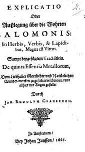 Explicatio Oder Außlegung über die Wohrten Salomonis: In Herbis, Verbis, & Lapidibus, Magna est Virtus: Sampt beygefügtem Tractätlein. De quinta Essentia Metallorum