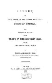 Acheen, and the Ports on the North and East Coasts of Sumatra: With Incidental Notices of the Trade in the Eastern Seas, and the Aggressions of the Dutch