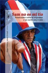 Sam no es mi tío: Veinticuatro crónicas migrantes y un sueño americano: Veinticuatro crónicas migrantes y un sueño americano