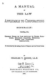A Manual of the Law Applicable to Corporations Generally: Including Also, General Rules of Law Peculiar to Banks, Railroads, Religious Societies, Municipal Bodies, and Voluntary Associations, as Determined by the Leading Courts of England and the United States