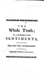 The Whole Truth Or A Full Display Of Those Sentiments For Which Some Have Been Excommunicated A Certain Independent Church In London Being A True Copy Of A Letter Which The Late Mr J Allen Sent To The Church Some Time Before His Death Etc Book PDF