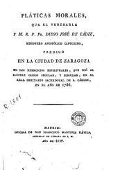 Pláticas morales que el Venerable y M. R. P. Fr. Diego José de Cádiz, ... predicó en la ciudad de Zaragoza en los exercicios espirituales que dió al ilustre clero secular y regular en el Real Seminario Sacerdotal de S. Cárlos en el año de 1786