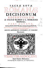 Sacrae Rotae Romanae Decisionum recentiorum a Paulo Rubeo I. C. ... Pars octava: ab anno MDCXXXVIII usque ad totum annum MDCXL