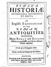 Romanæ Historiæ Anthologia Recognita Et Aucta: An English Exposition of the Roman Antiquities; Wherein Many Roman and English Offices are Parallel'd, and Divers Obscure Phrases Explained. : For the Use of Abingdon School