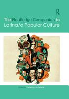 The Routledge Companion to Latina o Popular Culture PDF