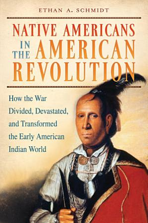 Native Americans in the American Revolution  How the War Divided  Devastated  and Transformed the Early American Indian World PDF