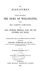 The Dispatches of Field Marshal the Duke of Wellington, K. G.: During His Various Campaigns in India, Denmark, Portugal, Spain, the Low Countries, and France from 1799 to 1818, Volume 5