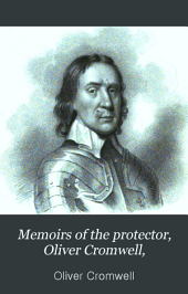 Memoirs of the Protector, Oliver Cromwell,: And of His Sons, Richard and Henry. Illustrated by Original Letters, and Other Family Papers. With Portraits from Original Pictures, Volume 1