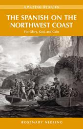 The Spanish on the Northwest Coast: For Glory, God and Gain