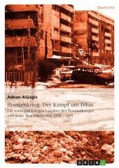 Bosnienkrieg: Der Kampf um Bihac: Ein wichtiger Kriegsschauplatz des Bosnienkrieges und seine Besonderheiten 1992 - 1995