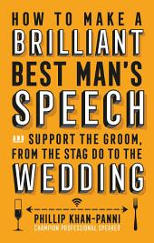 How To Make a Brilliant Best Man's Speech: and support the groom, from the stag do to the wedding