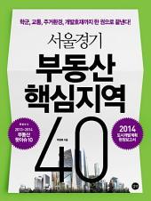 서울경기 부동산 핵심지역 40(2014): 학군, 교통, 주거환경, 개발호재까지 한 권으로 끝낸다!