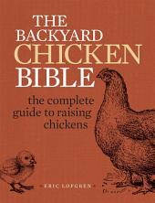 The Backyard Chicken Bible: The Complete Guide to Raising Chickens