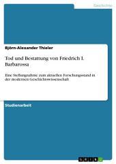 Tod und Bestattung von Friedrich I. Barbarossa: Eine Stellungnahme zum aktuellen Forschungsstand in der modernen Geschichtswissenschaft