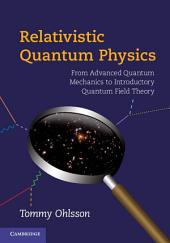 Relativistic Quantum Physics: From Advanced Quantum Mechanics to Introductory Quantum Field Theory