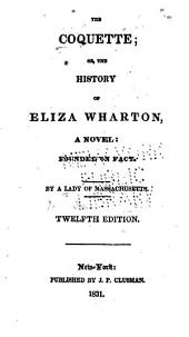 The Coquette; Or, The History of Eliza Wharton, a Novel: Founded on Fact