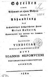 Schreiben eines Böhmens an einen Mährer über die Abhandlung des hoch würdigen hochgelehrten Herrn Gelas Dobners, Exprovinzials des Orden der frommen Schulen, betitelt VINDICIAE SIGILLO CONFESSIONIS DIVI IOANNIS NEPOMVCENI PROTOMARTYRIS POENITENTIAE ASSERTAE