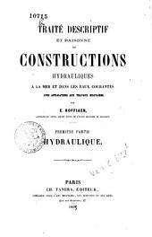 Traite descriptif et raisonne des constructions hydrauliques a la mer et dans les eaux courantes avec applications aux travaux militaires: 1: Hydraulique