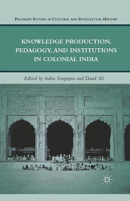Knowledge Production  Pedagogy  and Institutions in Colonial India PDF