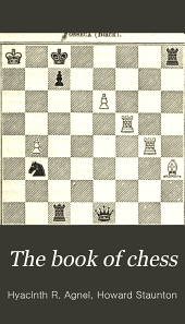 The Book of Chess: Containing the Rudiments of the Game, and Elementary Analyses of the Most Popular Openings. Exemplified in Games Actually Played by the Greatest Masters; Including Staunton's Analysis of the King's and Queen's Gambits, Numerous Positions and Problems on Diagrams