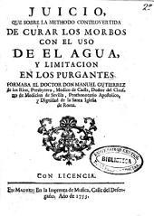 Juicio que sobre la methodo controvertida de curar los morbos con el uso de el agua y limitacion en los purgantes