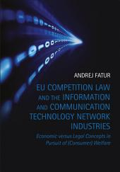 EU Competition Law and the Information and Communication Technology Network Industries: Economic versus Legal Concepts in Pursuit of (Consumer) Welfare