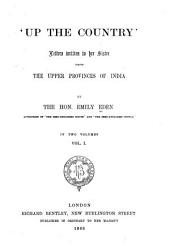 Up the Country: Letters Written to Her Sister from the Upper Provinces of India. By the Hon. Emily Eden, Volume 1