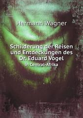 Schilderung der Reisen und Entdeckungen des Dr. Eduard Vogel