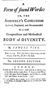 A Form of Sound Words: or, the Assembly's Catechism analized, explained and recommended as a ... methodical body of divinity. By S. Pike. ... The second edition