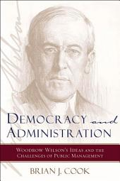 Democracy and Administration: Woodrow Wilson's Ideas and the Challenges of Public Management