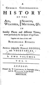 A General Chronological History of the Air, Weather, Seasons, Meteors, &c. in Sundry Places and Different Times: More Particularly for the Space of 250 Years : Together with Some of Their Most Remarkable Effects on Animal (especially Human) Bodies and Vegetables, Volume 1