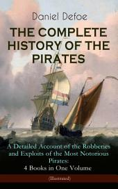 THE COMPLETE HISTORY OF THE PIRATES – A Detailed Account of the Robberies and Exploits of the Most Notorious Pirates: 4 Books in One Volume (Illustrated): A General History of the Pirates + The King of Pirates (The Story Of The Arch Pirate Henry Avery) + The Story Of The Notorious Pirate John Gow (Including the Biography of the Author)