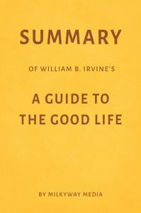 Summary of William B  Irvine   s A Guide to the Good Life by Milkyway Media Book