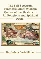 The Full Spectrum Synthesis Bible: Wisdom Quotes of the Masters of All Religions and Spiritual Paths!