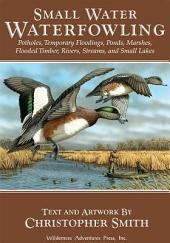 Small Water Waterfowling: Potholes, Flooded Timber, Rivers, Streams, Beaver Ponds, Wild Rice, Small Lakes, Farm Ponds & Temporary Floodings