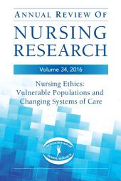 Annual Review of Nursing Research, Volume 34, 2016: Nursing Ethics: Vulnerable Populations and CHanging Systems of Care