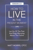 How to Live in the Present Moment, Version 2. 0 - Let Go of the Past and Stop Worrying about the Future