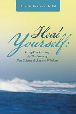 Heal Yourself  Drug Free Healing By the Power of New Science   Ancient Wisdom