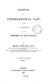 Elements of International Law: With a Sketch of the History of the Science, Volume 1