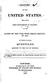 History of the United States from Their First Settlement as Colonies, to the Close of the War with Great Britain, in 1815: To which is Added, Questions Adapted to the Use of Schools