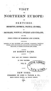 Visit to Northern Europe: Or, Sketches Descriptive, Historical, Political and Moral, of Denmark, Norway, Sweden and Finland, and the Free Cities of Hamburg and Lubeck, Containing Notices of the Manners and Customs, Commerce ... Arts and Sciences ... and Religion, of Those Countries and Cities, Volume 2