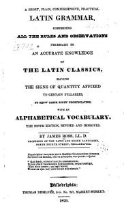 A Short, Plain, Comprehensive, Practical Latin Grammar, Comprising All the Rules and Observations Necessary to an Accurate Knowledge of the Latin Classics, Having the Signs of Quantity Affixed to Certain Syllables, to Show Their Right Pronunciation