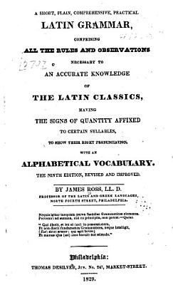 A Short  Plain  Comprehensive  Practical Latin Grammar  Comprising All the Rules and Observations Necessary to an Accurate Knowledge of the Latin Classics  Having the Signs of Quantity Affixed to Certain Syllables  to Show Their Right Pronunciation