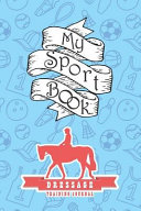My Sport Book - Dressage Training Journal: Note All Training and Workout Logs Into One Sport Notebook and Reach Your Goals with This Motivation Book