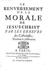 Le Renversement de la morale de Jesus-Christ par les erreurs des Calvinistes touchant la justification