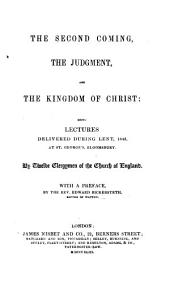 The Second Coming, the Judgment and the Kingdom of Christ: Being Lectures Delivered During Lent, 1843 at St. George's Bloomsbury. By Twelve Clergymen of the Church of England. With a Preface by the Rev. E. Bickersteth