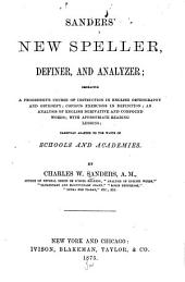 Sanders' New Speller, Definer, and Analyzer: Embracing a Progressive Course of Instruction in English Orthography and Orthoepy, Copious Exercises in Definition, an Analysis of English Derivative and Compound Words : with Appropriate Reading Lessons : Carefully Adapted to the Wants of Schools and Academies