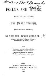 Psalms and Hymns, selected and revised for public worship, with several original, by the Rev. James Kelly