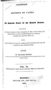 Condensed Reports of Cases in the Supreme Court of the United States: Containing the Whole Series of the Decisions of the Court from Its Organization to the Commencement of the Peter's Reports at January Term 1827. With Copious Notes of Parallel Cases in the Supreme and Circuit Courts of the United States, Volume 6
