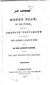 An Address of Henry Clay to the Public: Containing Certain Testimony in Refutation of the Charges Against Him, Made by Gen. Andrew Jackson